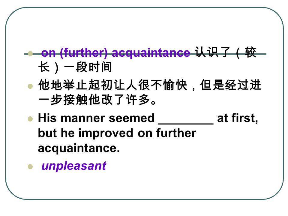 on (further) acquaintance 认识了(较 长)一段时间 他地举止起初让人很不愉快,但是经过进 一步接触他改了许多。 His manner seemed ________ at first, but he improved on further acquaintance.