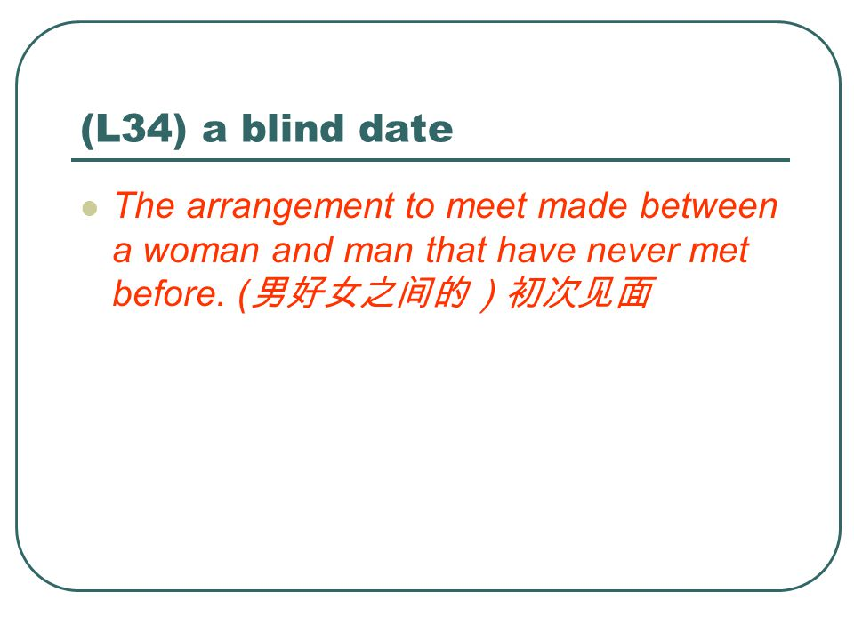 (L34) a blind date The arrangement to meet made between a woman and man that have never met before.