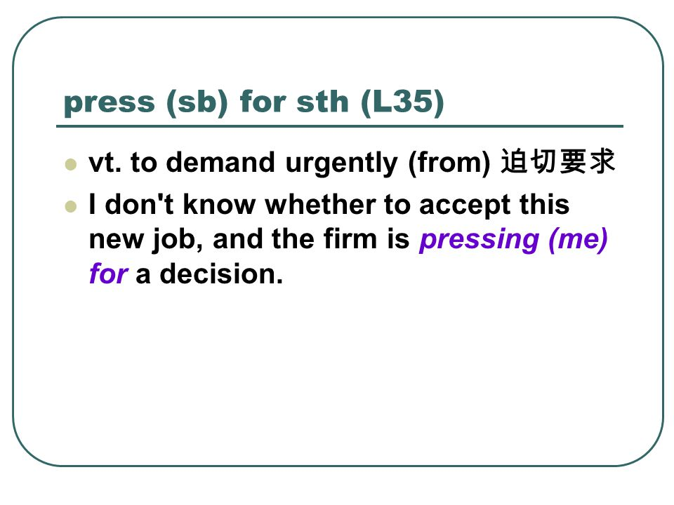 press (sb) for sth (L35) vt.