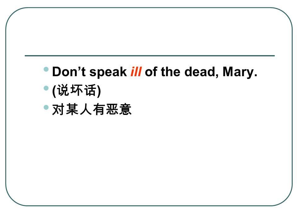 Don't speak ill of the dead, Mary. ( 说坏话 ) 对某人有恶意