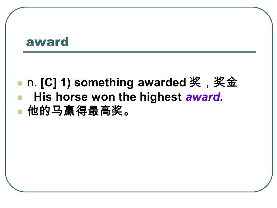 award n. [C] 1) something awarded 奖,奖金 His horse won the highest award. 他的马赢得最高奖。