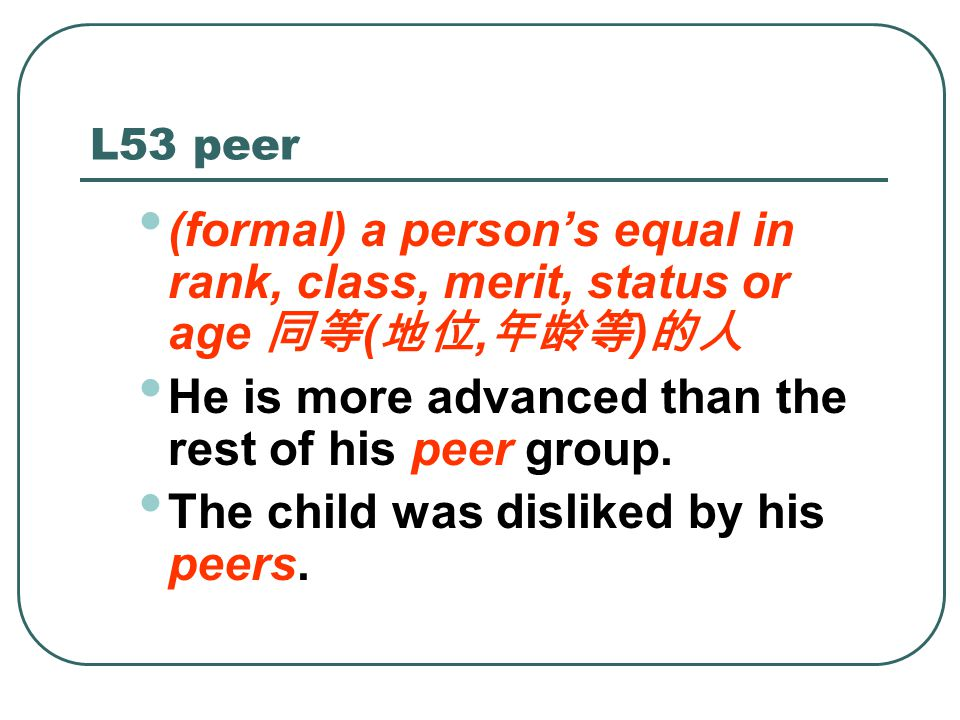 L53 peer (formal) a person's equal in rank, class, merit, status or age 同等 ( 地位, 年龄等 ) 的人 He is more advanced than the rest of his peer group.
