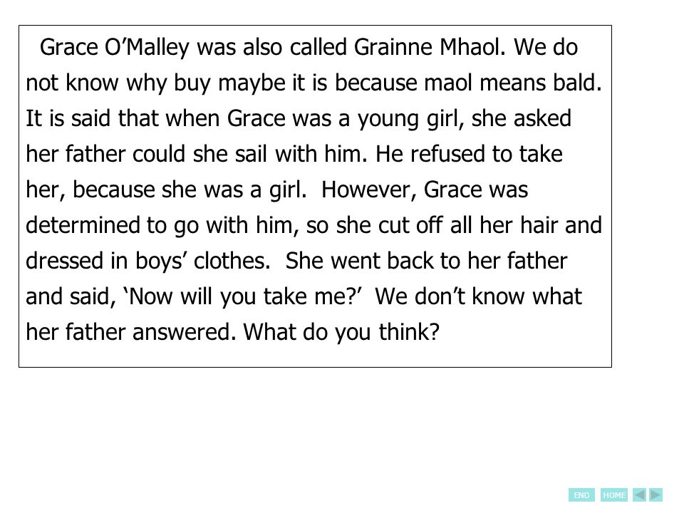 ENDHOME Grace O'Malley was also called Grainne Mhaol. We do not know why buy maybe it is because maol means bald. It is said that when Grace was a you