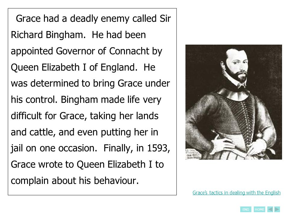 ENDHOME Grace had a deadly enemy called Sir Richard Bingham. He had been appointed Governor of Connacht by Queen Elizabeth I of England. He was determ
