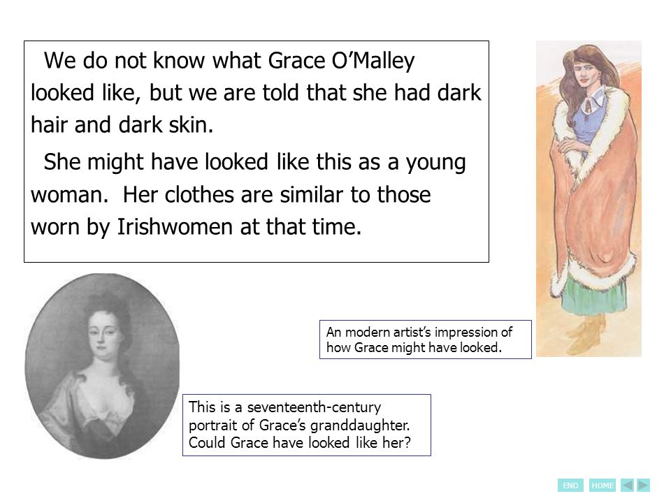 ENDHOME We do not know what Grace O'Malley looked like, but we are told that she had dark hair and dark skin. She might have looked like this as a you