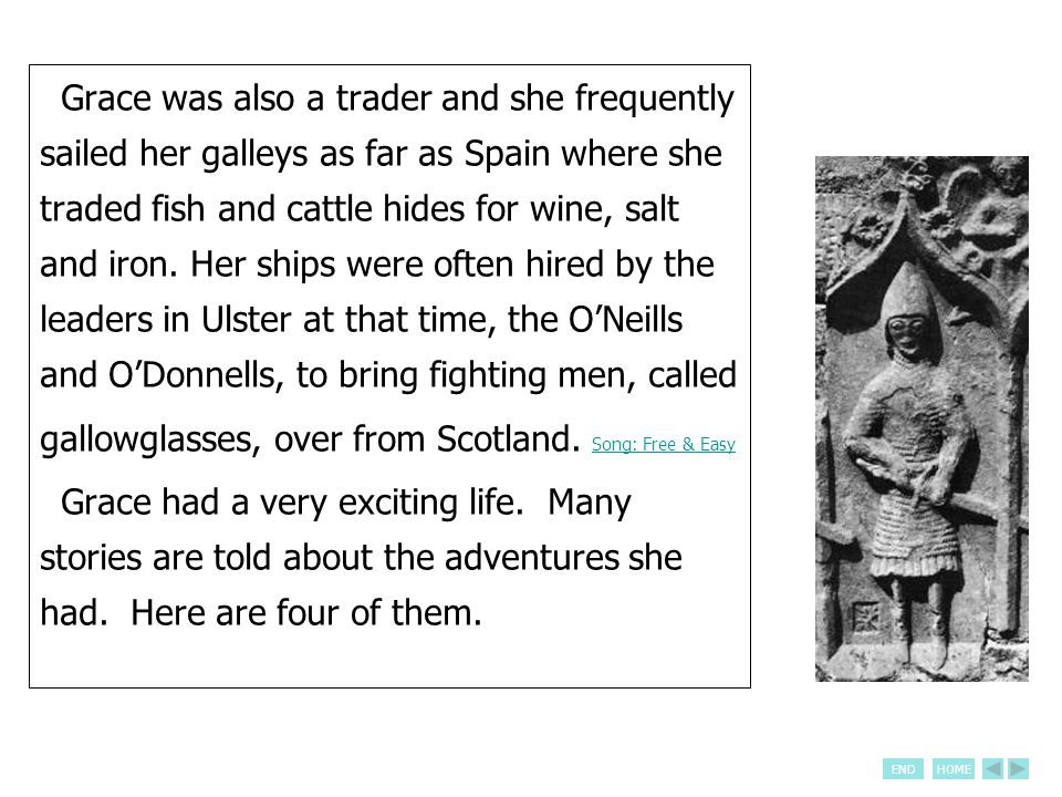 ENDHOME Grace was also a trader and she frequently sailed her galleys as far as Spain where she traded fish and cattle hides for wine, salt and iron.