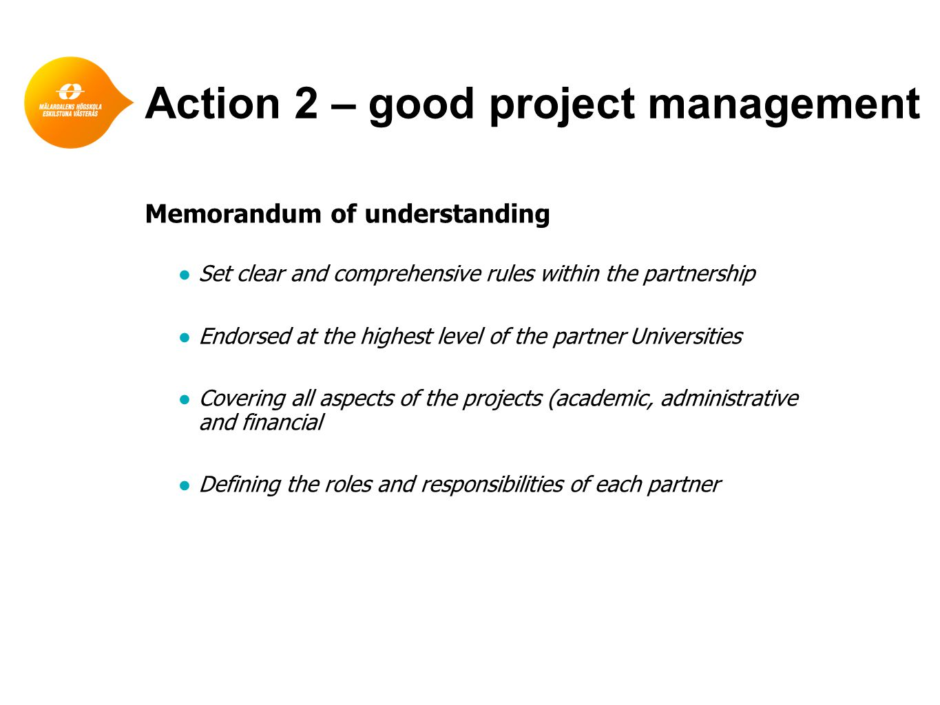 Action 2 – good project management Memorandum of understanding ●Set clear and comprehensive rules within the partnership ●Endorsed at the highest level of the partner Universities ●Covering all aspects of the projects (academic, administrative and financial ●Defining the roles and responsibilities of each partner