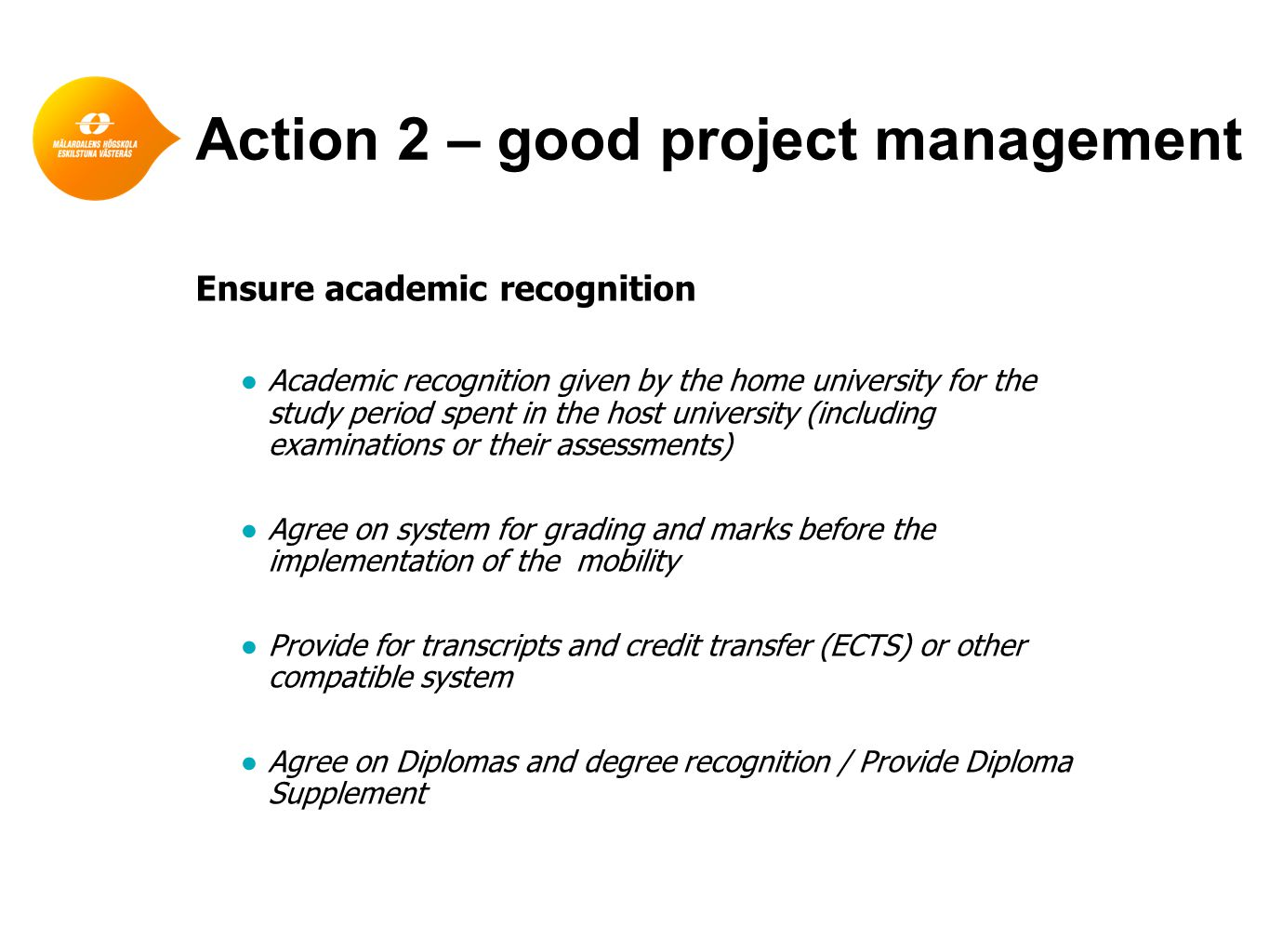 Action 2 – good project management Ensure academic recognition ●Academic recognition given by the home university for the study period spent in the host university (including examinations or their assessments) ●Agree on system for grading and marks before the implementation of the mobility ●Provide for transcripts and credit transfer (ECTS) or other compatible system ●Agree on Diplomas and degree recognition / Provide Diploma Supplement