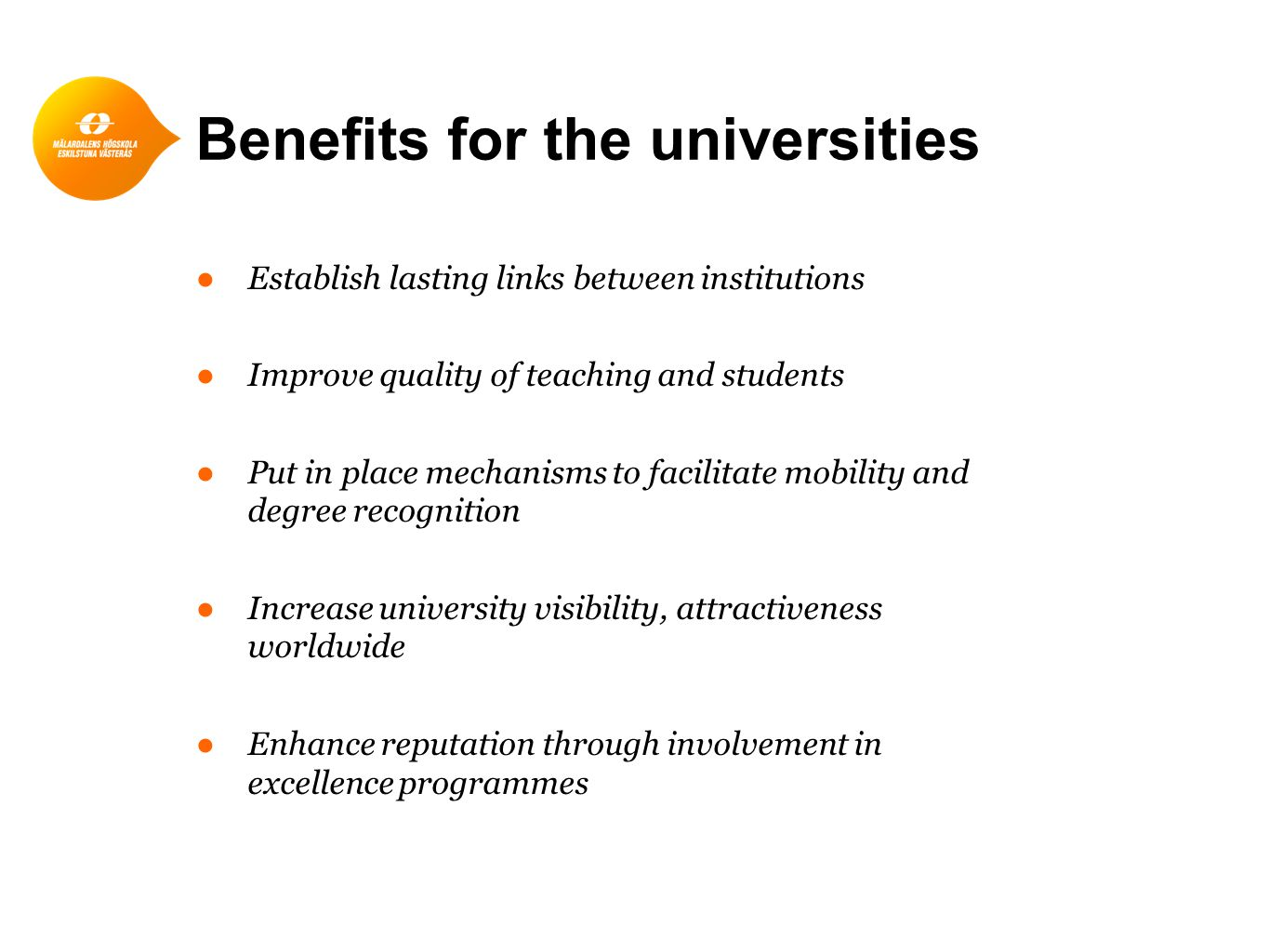 Benefits for the universities ●Establish lasting links between institutions ●Improve quality of teaching and students ●Put in place mechanisms to facilitate mobility and degree recognition ●Increase university visibility, attractiveness worldwide ●Enhance reputation through involvement in excellence programmes