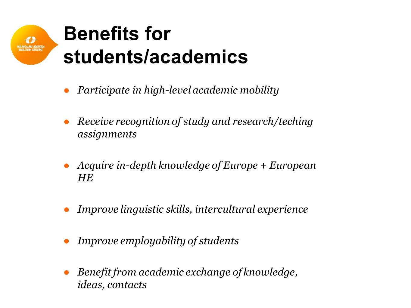 Benefits for students/academics ●Participate in high-level academic mobility ●Receive recognition of study and research/teching assignments ●Acquire in-depth knowledge of Europe + European HE ●Improve linguistic skills, intercultural experience ●Improve employability of students ●Benefit from academic exchange of knowledge, ideas, contacts