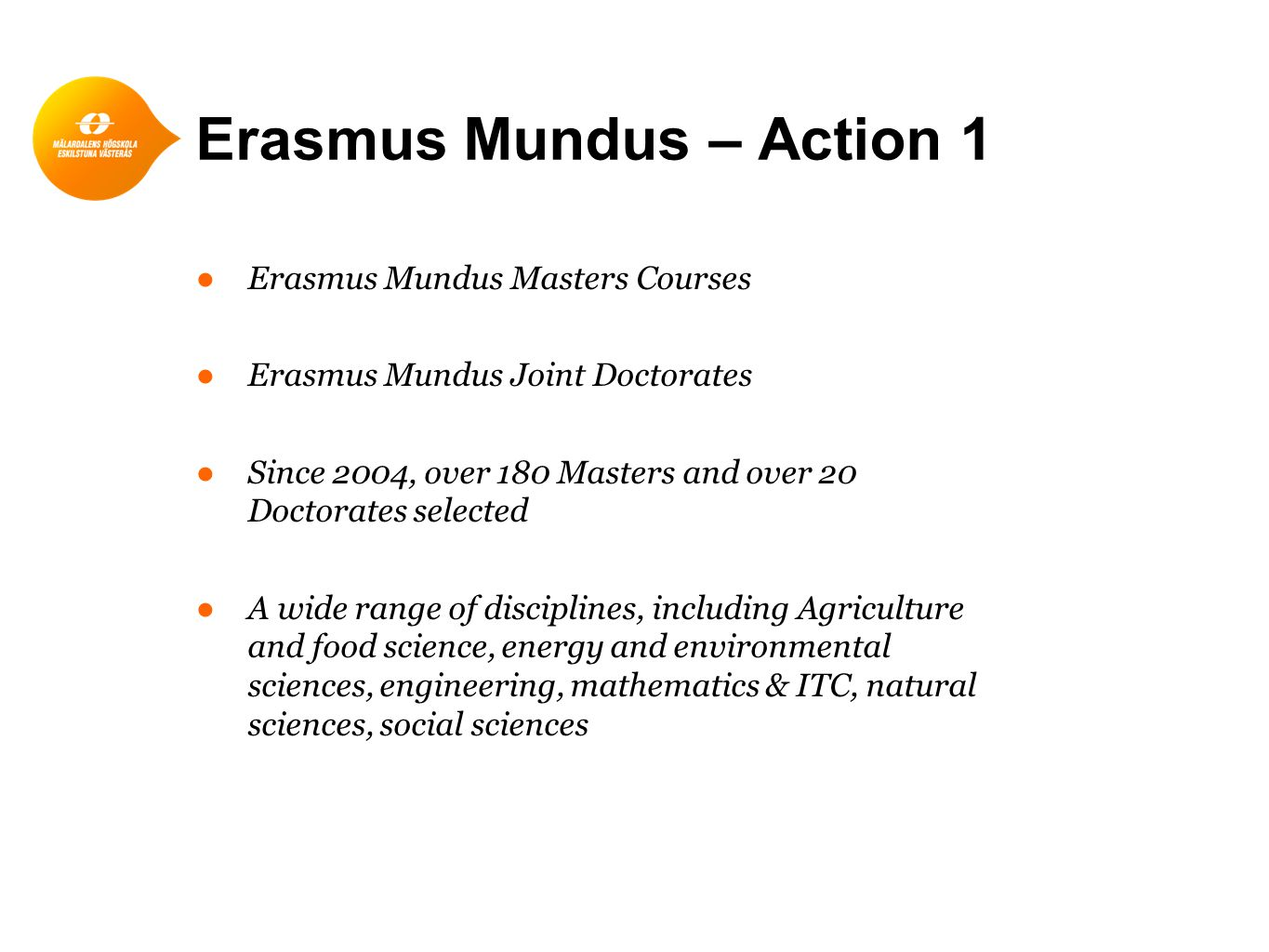 Erasmus Mundus – Action 1 ●Erasmus Mundus Masters Courses ●Erasmus Mundus Joint Doctorates ●Since 2004, over 180 Masters and over 20 Doctorates selected ●A wide range of disciplines, including Agriculture and food science, energy and environmental sciences, engineering, mathematics & ITC, natural sciences, social sciences