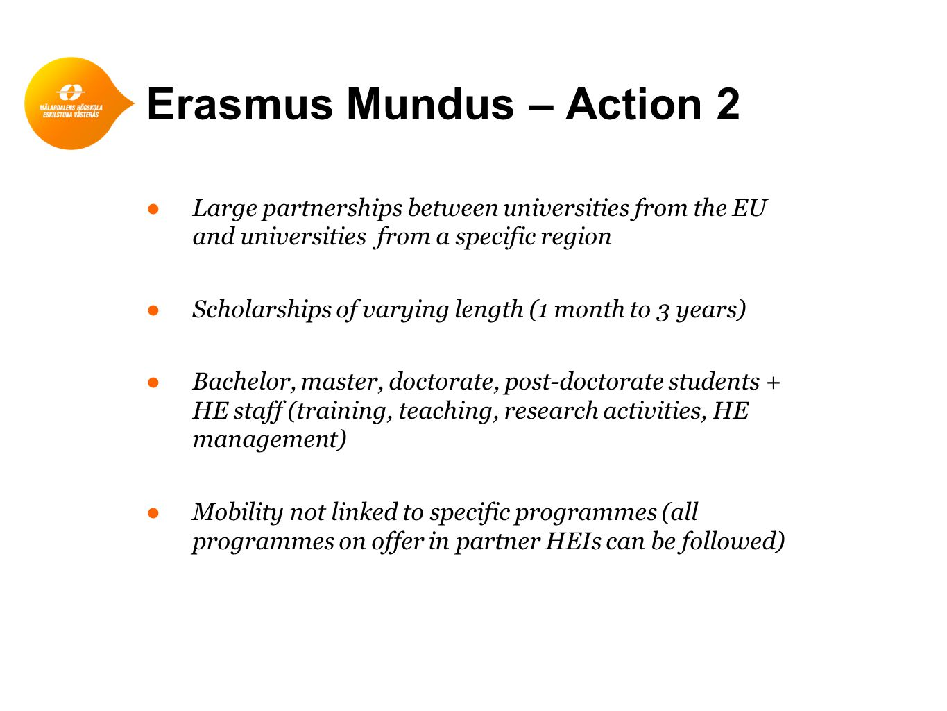 Erasmus Mundus – Action 2 ●Large partnerships between universities from the EU and universities from a specific region ●Scholarships of varying length (1 month to 3 years) ●Bachelor, master, doctorate, post-doctorate students + HE staff (training, teaching, research activities, HE management) ●Mobility not linked to specific programmes (all programmes on offer in partner HEIs can be followed)