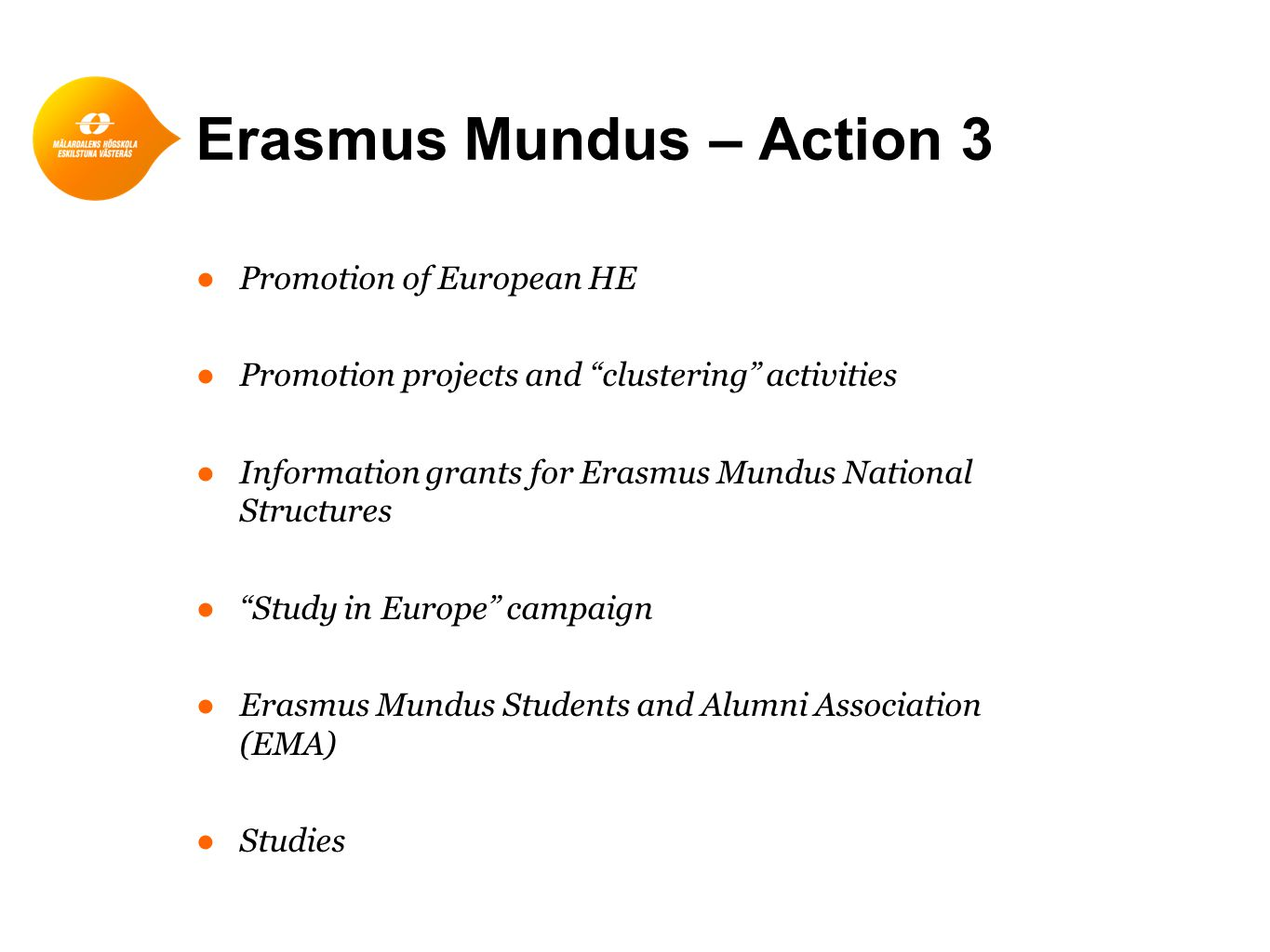Erasmus Mundus – Action 3 ●Promotion of European HE ●Promotion projects and clustering activities ●Information grants for Erasmus Mundus National Structures ● Study in Europe campaign ●Erasmus Mundus Students and Alumni Association (EMA) ●Studies