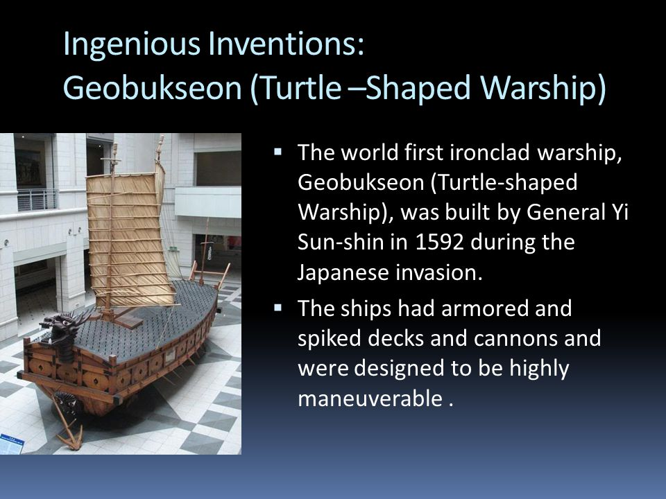 Ingenious Inventions: Geobukseon (Turtle –Shaped Warship)  The world first ironclad warship, Geobukseon (Turtle-shaped Warship), was built by General Yi Sun-shin in 1592 during the Japanese invasion.