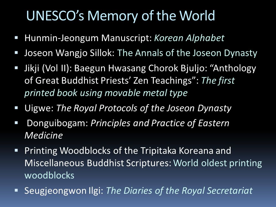 UNESCO's Memory of the World  Hunmin-Jeongum Manuscript: Korean Alphabet  Joseon Wangjo Sillok: The Annals of the Joseon Dynasty  Jikji (Vol II): Baegun Hwasang Chorok Bjuljo: Anthology of Great Buddhist Priests' Zen Teachings : The first printed book using movable metal type  Uigwe: The Royal Protocols of the Joseon Dynasty  Donguibogam: Principles and Practice of Eastern Medicine  Printing Woodblocks of the Tripitaka Koreana and Miscellaneous Buddhist Scriptures: World oldest printing woodblocks  Seugjeongwon Ilgi: The Diaries of the Royal Secretariat