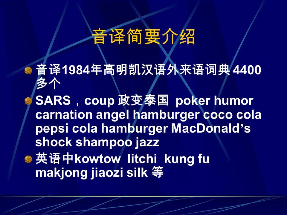 音译简要介绍 音译 1984 年高明凯汉语外来语词典 4400 多个 SARS , coup 政变泰国 poker humor carnation angel hamburger coco cola pepsi cola hamburger MacDonald ' s shock shampoo jazz 英语中 kowtow litchi kung fu makjong jiaozi silk 等