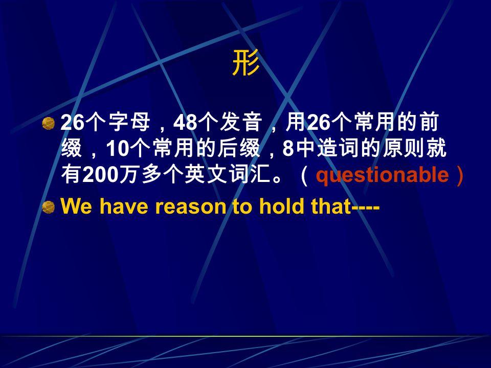 形 26 个字母, 48 个发音,用 26 个常用的前 缀, 10 个常用的后缀, 8 中造词的原则就 有 200 万多个英文词汇。( questionable ) We have reason to hold that----