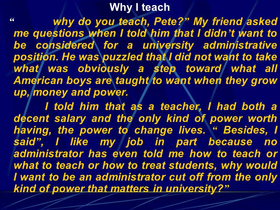 Why I teach why do you teach, Pete.