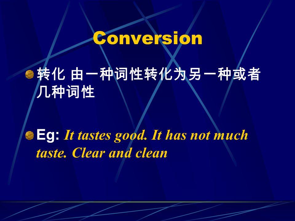 Conversion 转化 由一种词性转化为另一种或者 几种词性 Eg: It tastes good. It has not much taste. Clear and clean