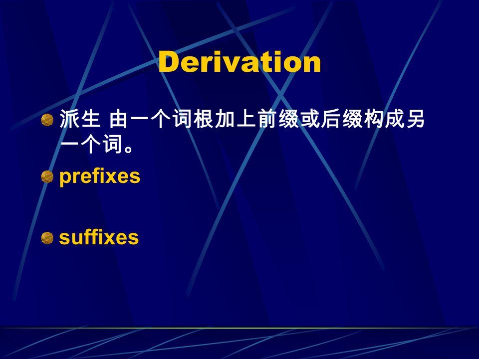 Derivation 派生 由一个词根加上前缀或后缀构成另 一个词。 prefixes suffixes