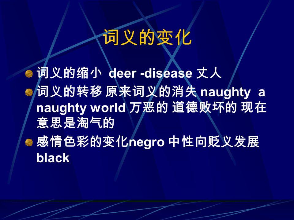 词义的变化 词义的缩小 deer -disease 丈人 词义的转移 原来词义的消失 naughty a naughty world 万恶的 道德败坏的 现在 意思是淘气的 感情色彩的变化 negro 中性向贬义发展 black