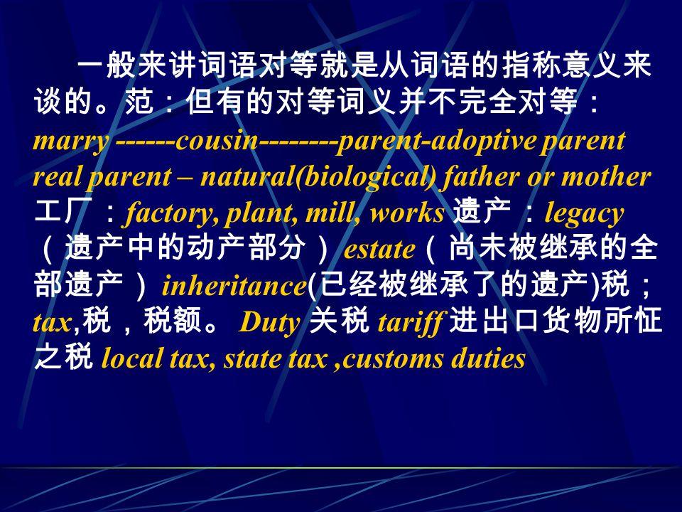 一般来讲词语对等就是从词语的指称意义来 谈的。范:但有的对等词义并不完全对等: marry ------cousin--------parent-adoptive parent real parent – natural(biological) father or mother 工厂: factory, plant, mill, works 遗产: legacy (遗产中的动产部分) estate (尚未被继承的全 部遗产) inheritance ( 已经被继承了的遗产 ) 税; tax, 税,税额。 Duty 关税 tariff 进出口货物所怔 之税 local tax, state tax,customs duties