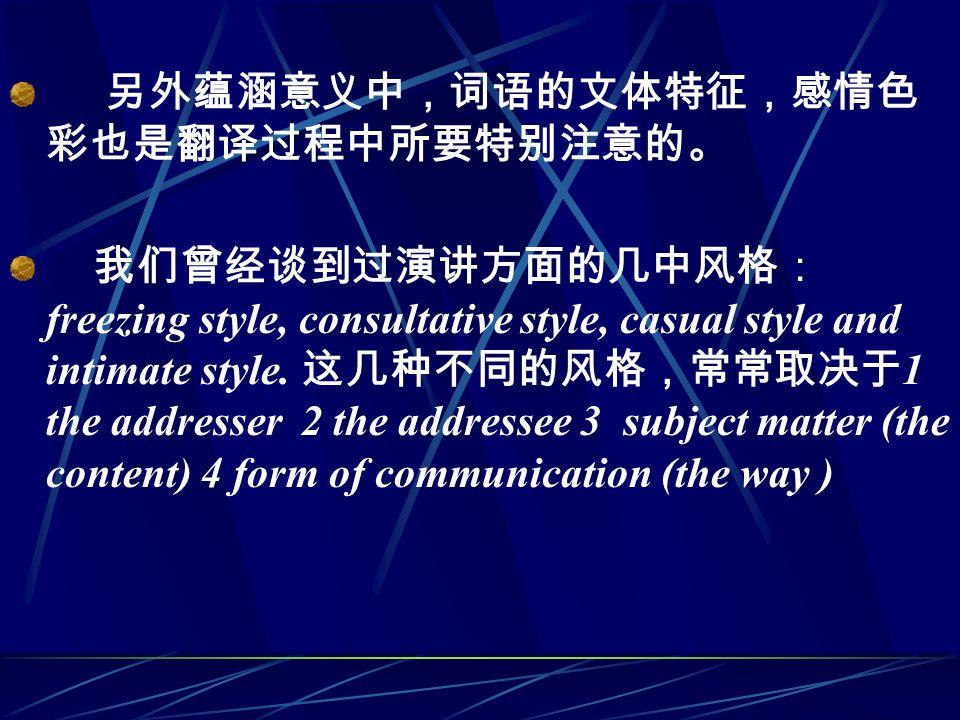 另外蕴涵意义中,词语的文体特征,感情色 彩也是翻译过程中所要特别注意的。 我们曾经谈到过演讲方面的几中风格: freezing style, consultative style, casual style and intimate style.