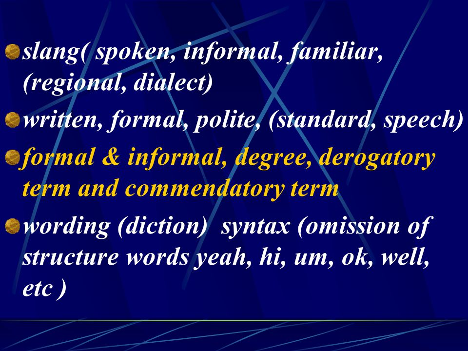 slang( spoken, informal, familiar, (regional, dialect) written, formal, polite, (standard, speech) formal & informal, degree, derogatory term and commendatory term wording (diction) syntax (omission of structure words yeah, hi, um, ok, well, etc )