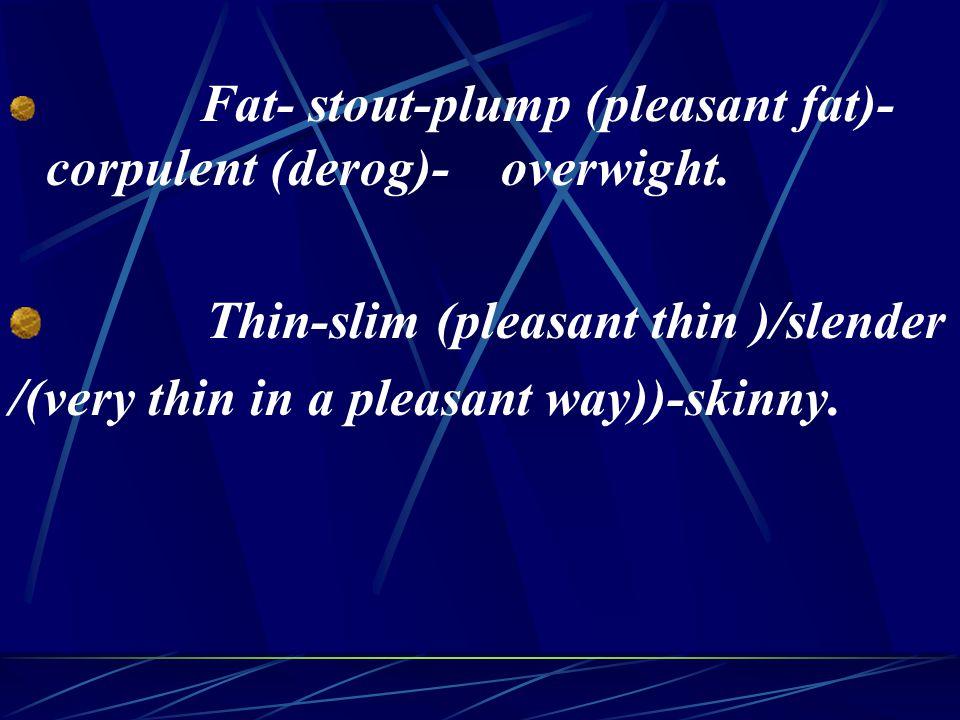 Fat- stout-plump (pleasant fat)- corpulent (derog)- overwight.