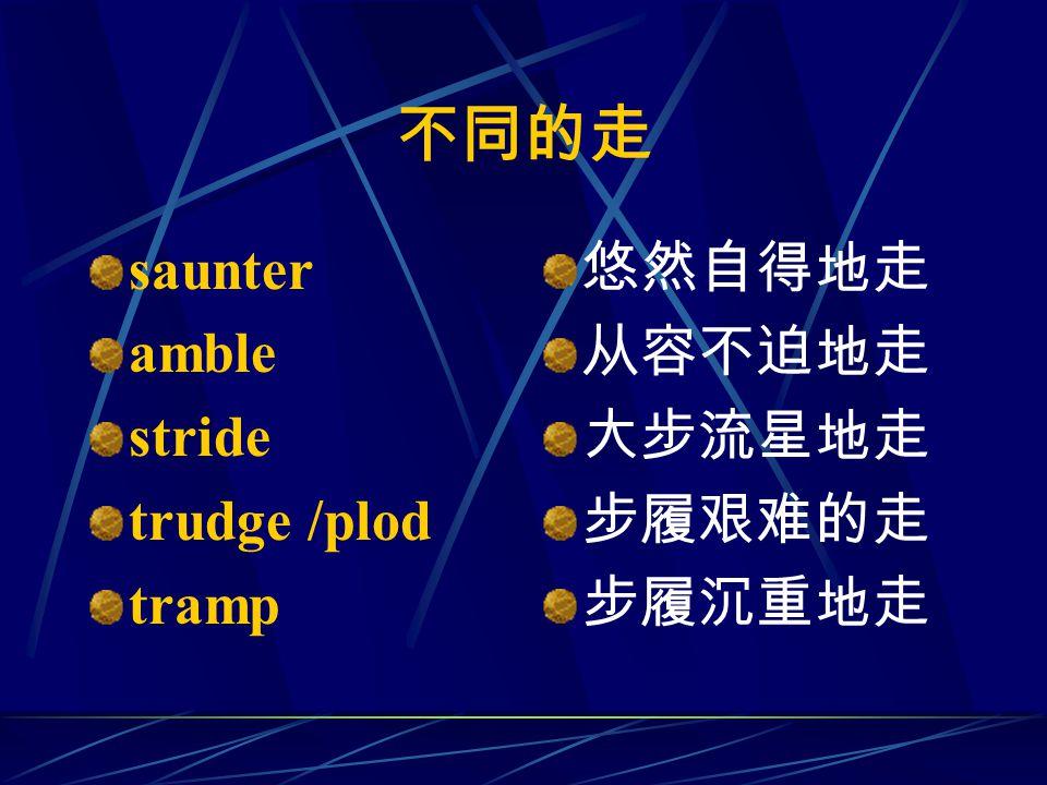 不同的走 saunter amble stride trudge /plod tramp 悠然自得地走 从容不迫地走 大步流星地走 步履艰难的走 步履沉重地走