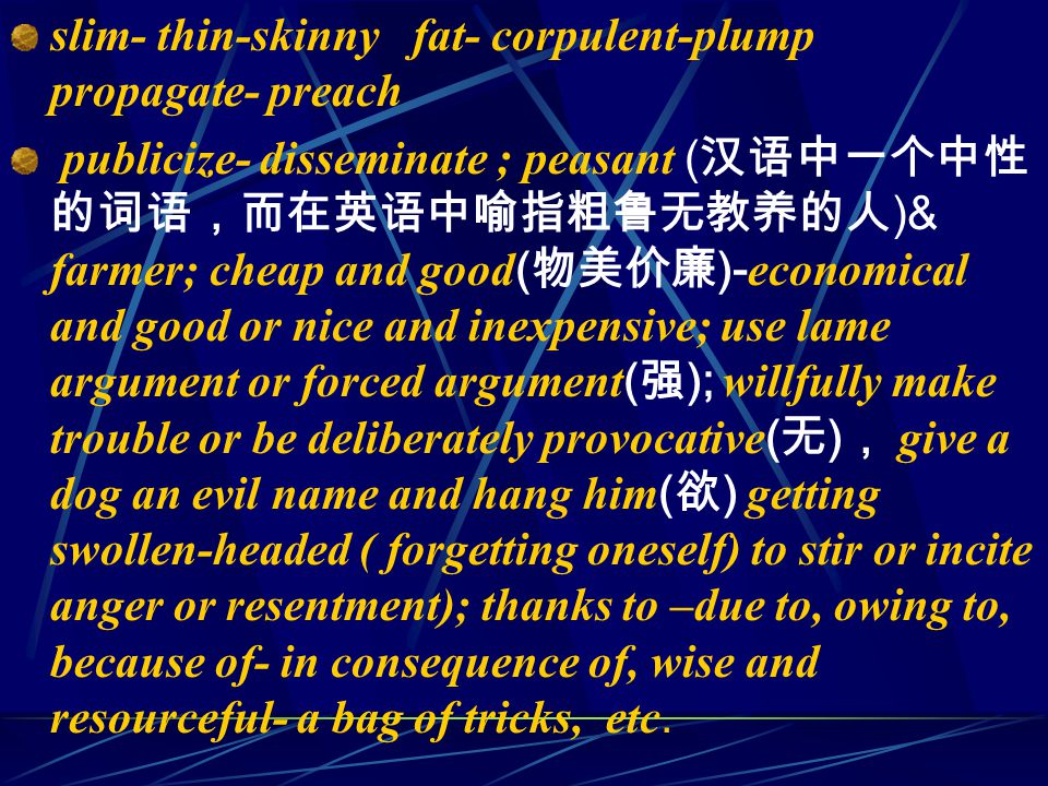 slim- thin-skinny fat- corpulent-plump propagate- preach publicize- disseminate ; peasant ( 汉语中一个中性 的词语,而在英语中喻指粗鲁无教养的人 )& farmer; cheap and good ( 物美价廉 )- economical and good or nice and inexpensive; use lame argument or forced argument ( 强 ); willfully make trouble or be deliberately provocative ( 无 ) , give a dog an evil name and hang him ( 欲 ) getting swollen-headed ( forgetting oneself) to stir or incite anger or resentment); thanks to –due to, owing to, because of- in consequence of, wise and resourceful- a bag of tricks, etc.