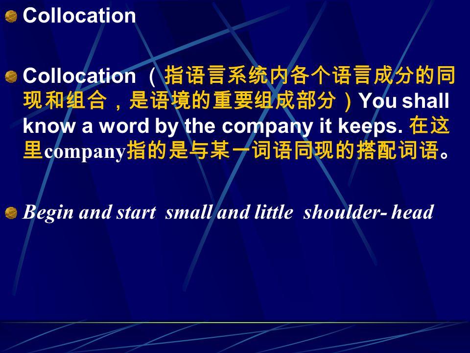 Collocation Collocation (指语言系统内各个语言成分的同 现和组合,是语境的重要组成部分) You shall know a word by the company it keeps.