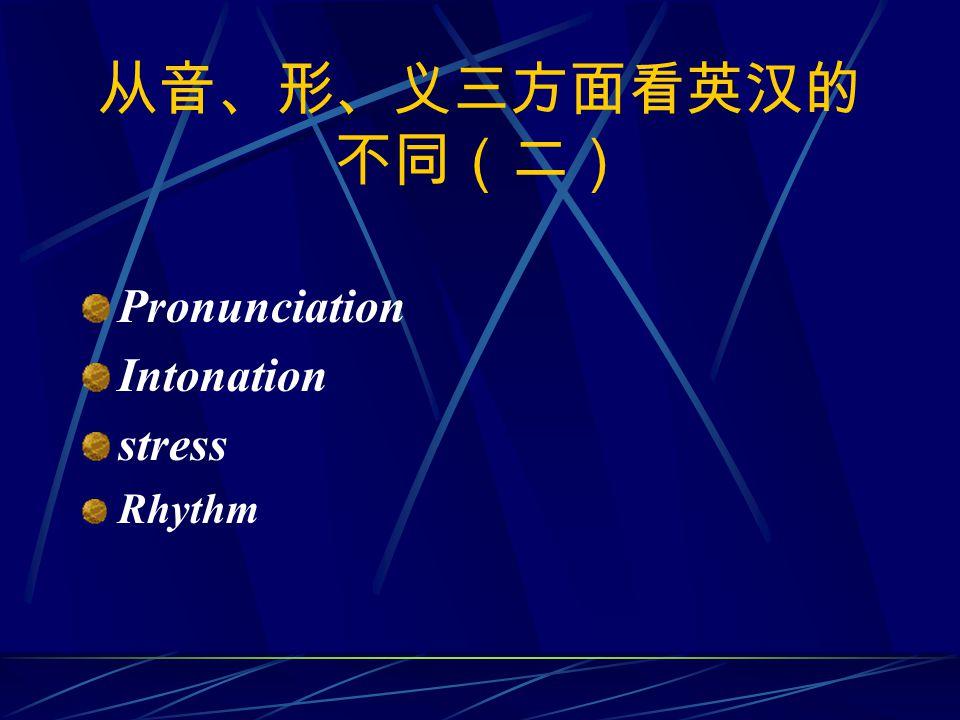 从音、形、义三方面看英汉的 不同(二) Pronunciation Intonation stress Rhythm