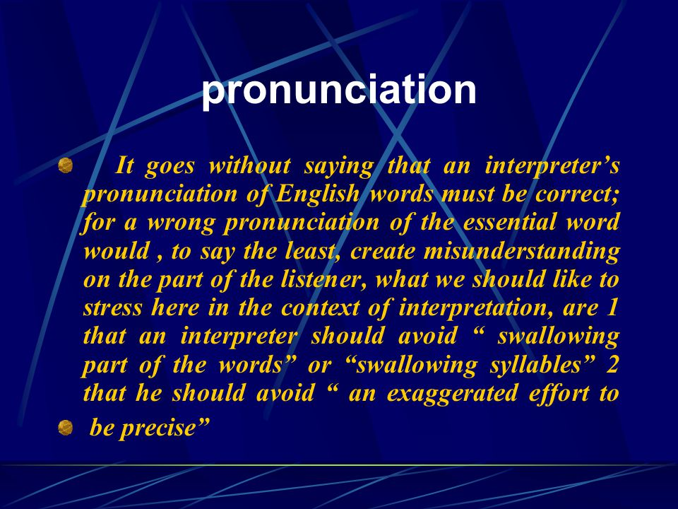 pronunciation It goes without saying that an interpreter's pronunciation of English words must be correct; for a wrong pronunciation of the essential word would, to say the least, create misunderstanding on the part of the listener, what we should like to stress here in the context of interpretation, are 1 that an interpreter should avoid swallowing part of the words or swallowing syllables 2 that he should avoid an exaggerated effort to be precise