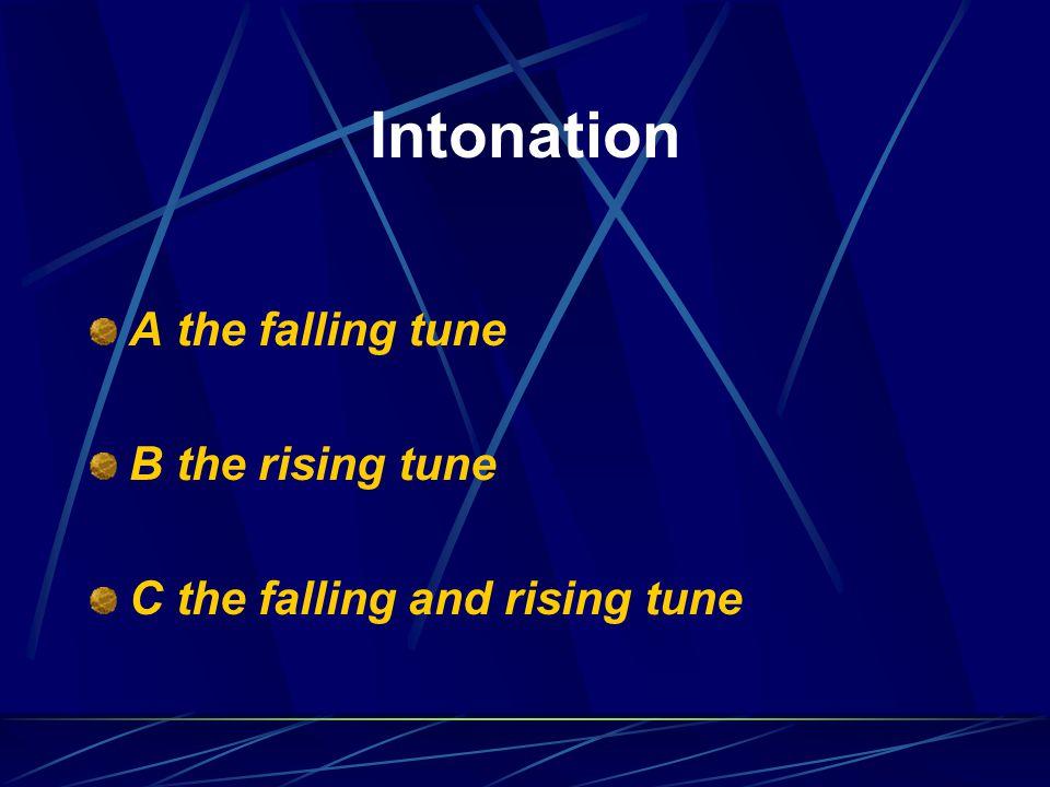 Intonation A the falling tune B the rising tune C the falling and rising tune