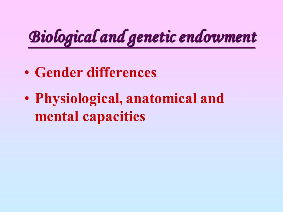 Biological and genetic endowment Gender differences Physiological, anatomical and mental capacities