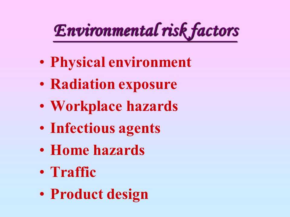 Environmental risk factors Physical environment Radiation exposure Workplace hazards Infectious agents Home hazards Traffic Product design