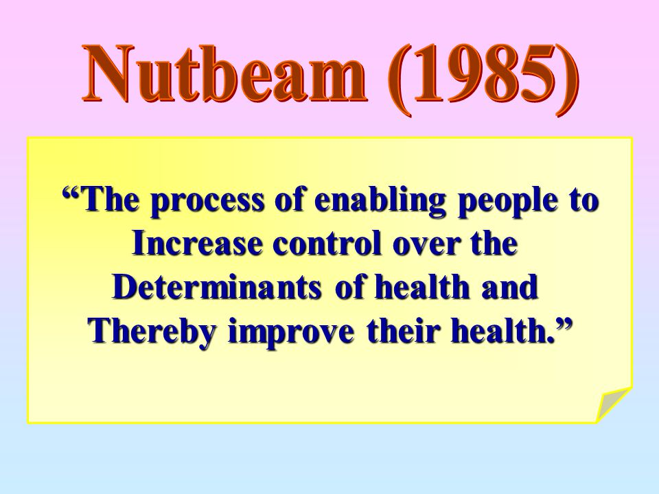 """The process of enabling people to Increase control over the Determinants of health and Thereby improve their health."""