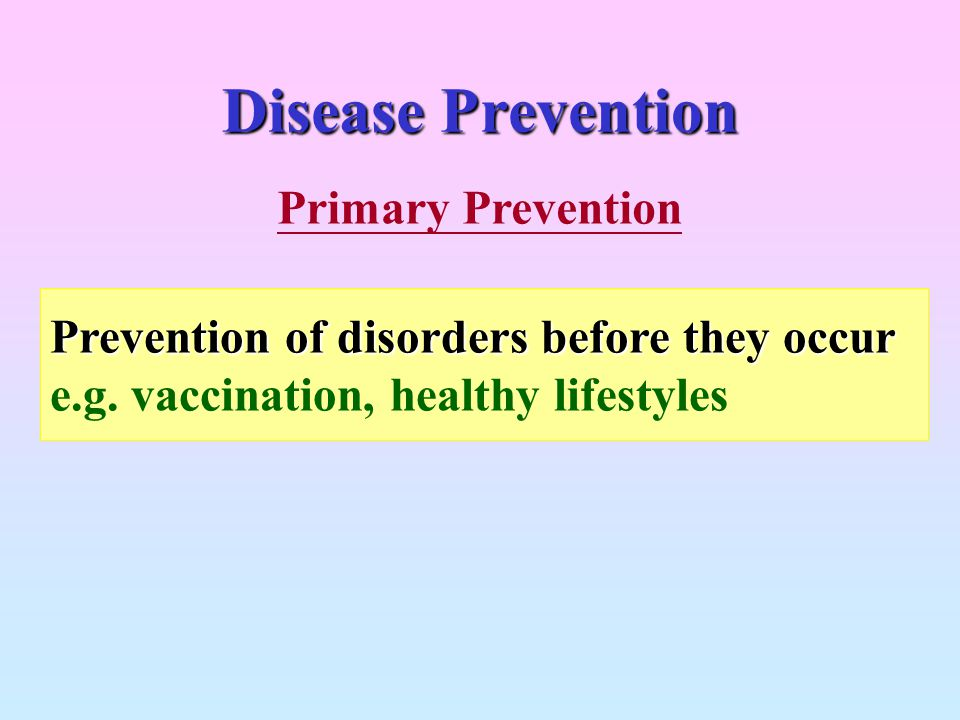 Disease Prevention Prevention of disorders before they occur e.g. vaccination, healthy lifestyles Primary Prevention