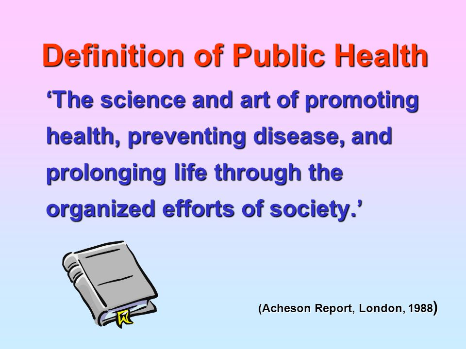 Definition of Public Health 'The science and art of promoting health, preventing disease, and prolonging life through the organized efforts of society