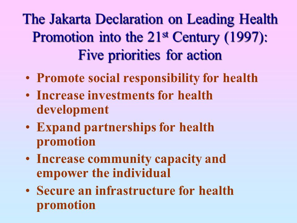 The Jakarta Declaration on Leading Health Promotion into the 21 st Century (1997): Five priorities for action Promote social responsibility for health