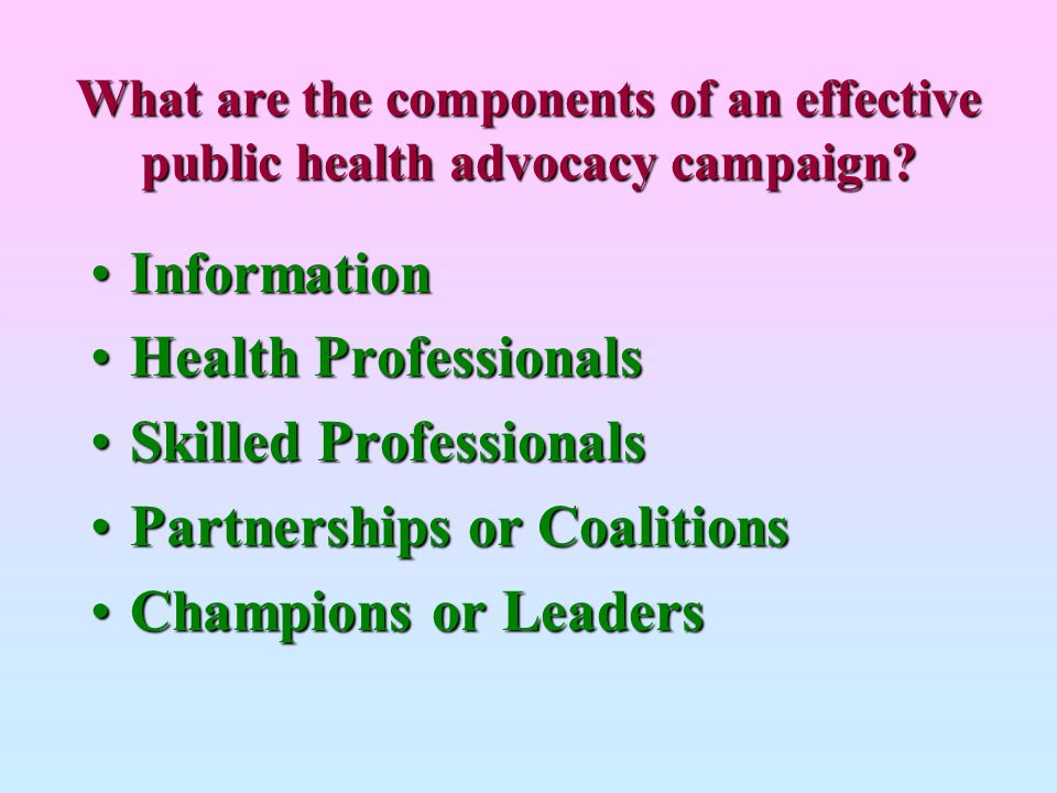 What are the components of an effective public health advocacy campaign? InformationInformation Health ProfessionalsHealth Professionals Skilled Profe
