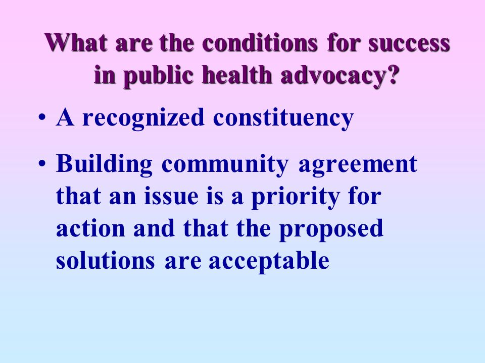 What are the conditions for success in public health advocacy? A recognized constituency Building community agreement that an issue is a priority for