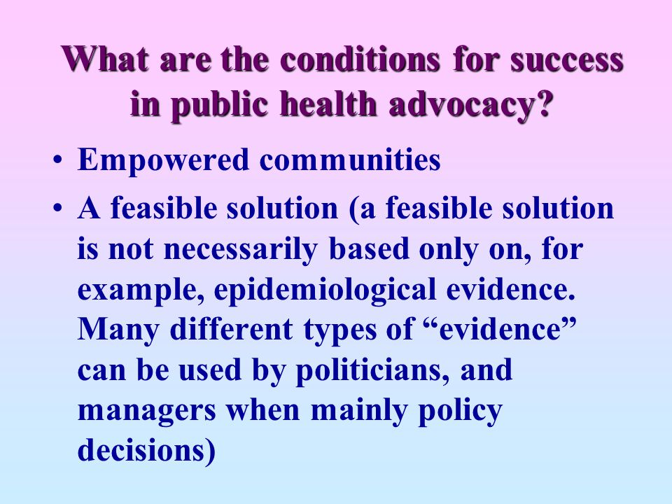 What are the conditions for success in public health advocacy? Empowered communities A feasible solution (a feasible solution is not necessarily based