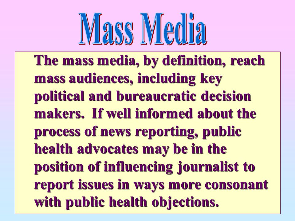 The mass media, by definition, reach mass audiences, including key political and bureaucratic decision makers. If well informed about the process of n