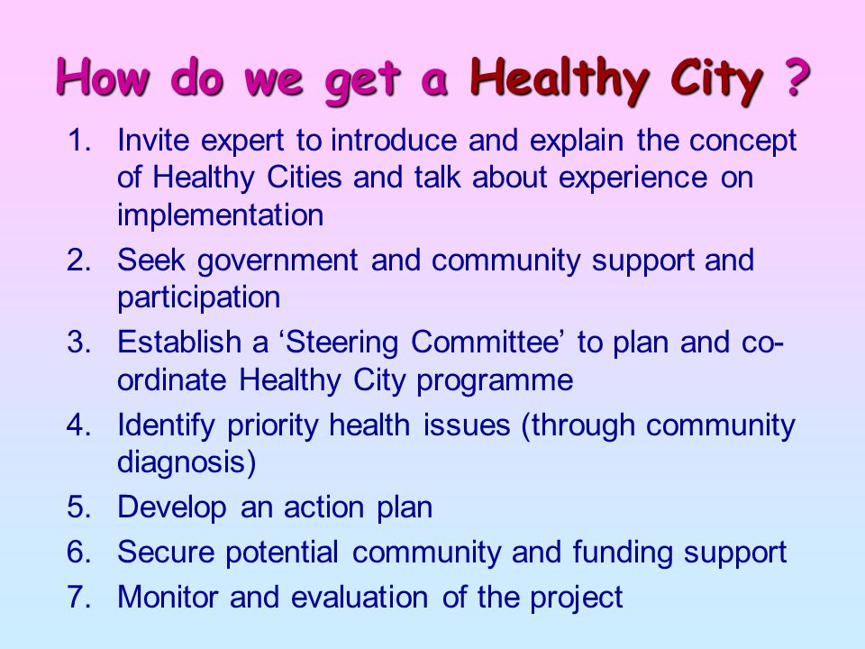 How do we get a Healthy City ? 1.Invite expert to introduce and explain the concept of Healthy Cities and talk about experience on implementation 2.Se