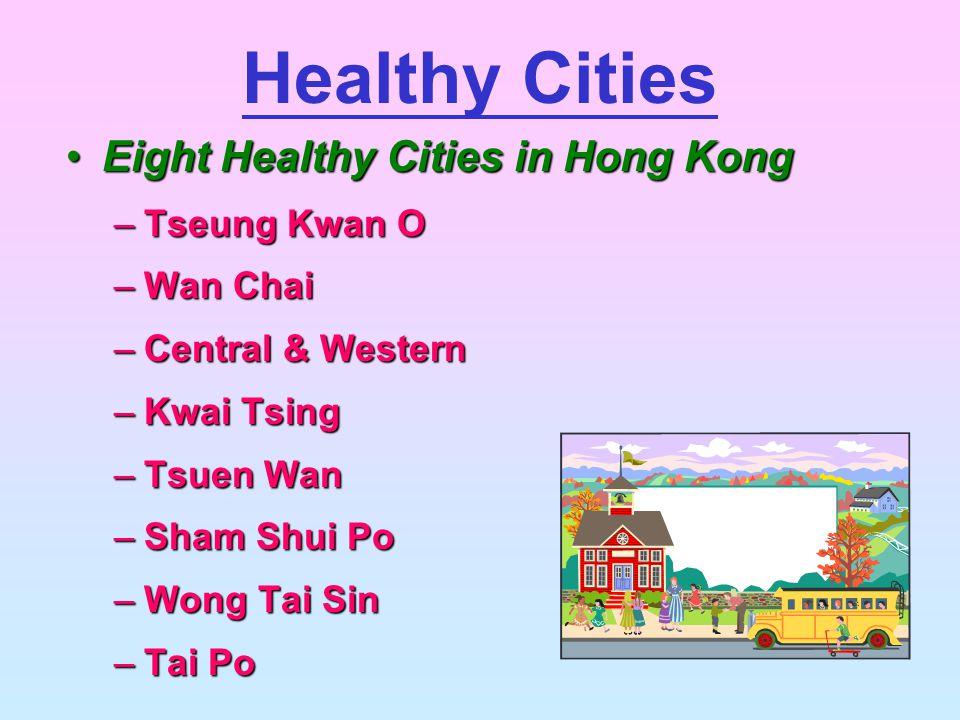 Eight Healthy Cities in Hong KongEight Healthy Cities in Hong Kong –Tseung Kwan O –Wan Chai –Central & Western –Kwai Tsing –Tsuen Wan –Sham Shui Po –Wong Tai Sin –Tai Po Healthy Cities