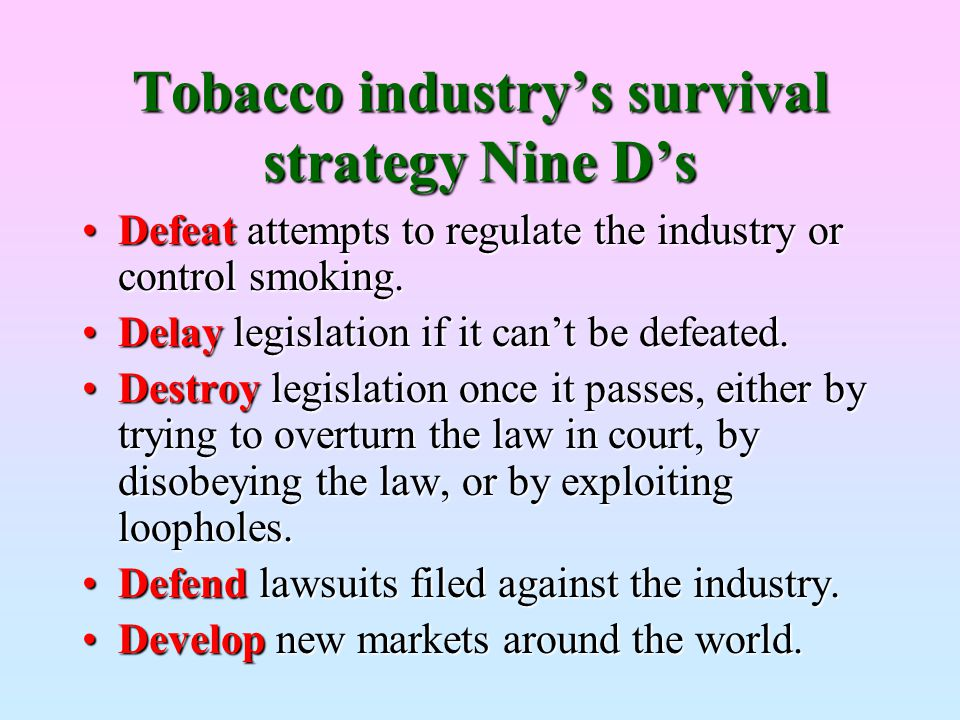 Tobaccoindustry's survival strategy Nine D's Tobacco industry's survival strategy Nine D's Defeat attempts to regulate the industry or control smoking