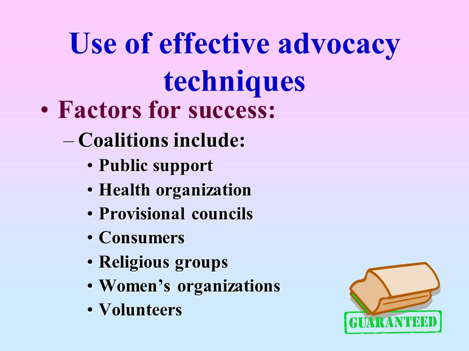 Use of effective advocacy techniques Factors for success: –Coalitions include: Public supportPublic support Health organizationHealth organization Pro