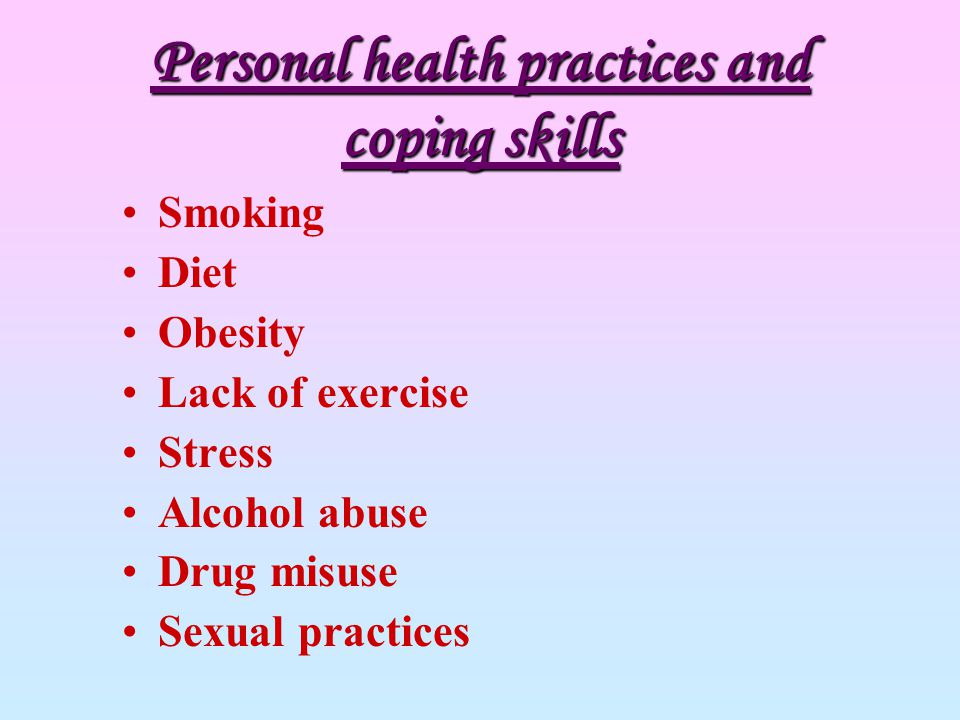 Personal health practices and coping skills Smoking Diet Obesity Lack of exercise Stress Alcohol abuse Drug misuse Sexual practices